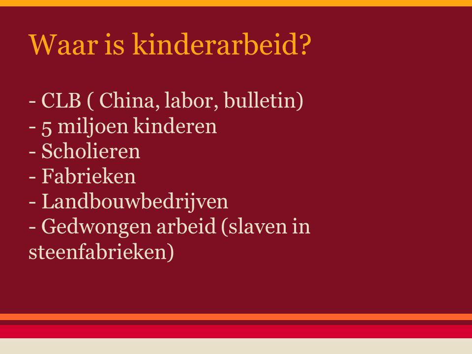 Waar is kinderarbeid? - CLB ( China, labor, bulletin) - 5 miljoen kinderen - Scholieren - Fabrieken - Landbouwbedrijven - Gedwongen arbeid (slaven in
