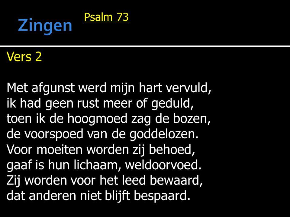 Psalm 73 Vers 2 Met afgunst werd mijn hart vervuld, ik had geen rust meer of geduld, toen ik de hoogmoed zag de bozen, de voorspoed van de goddelozen.