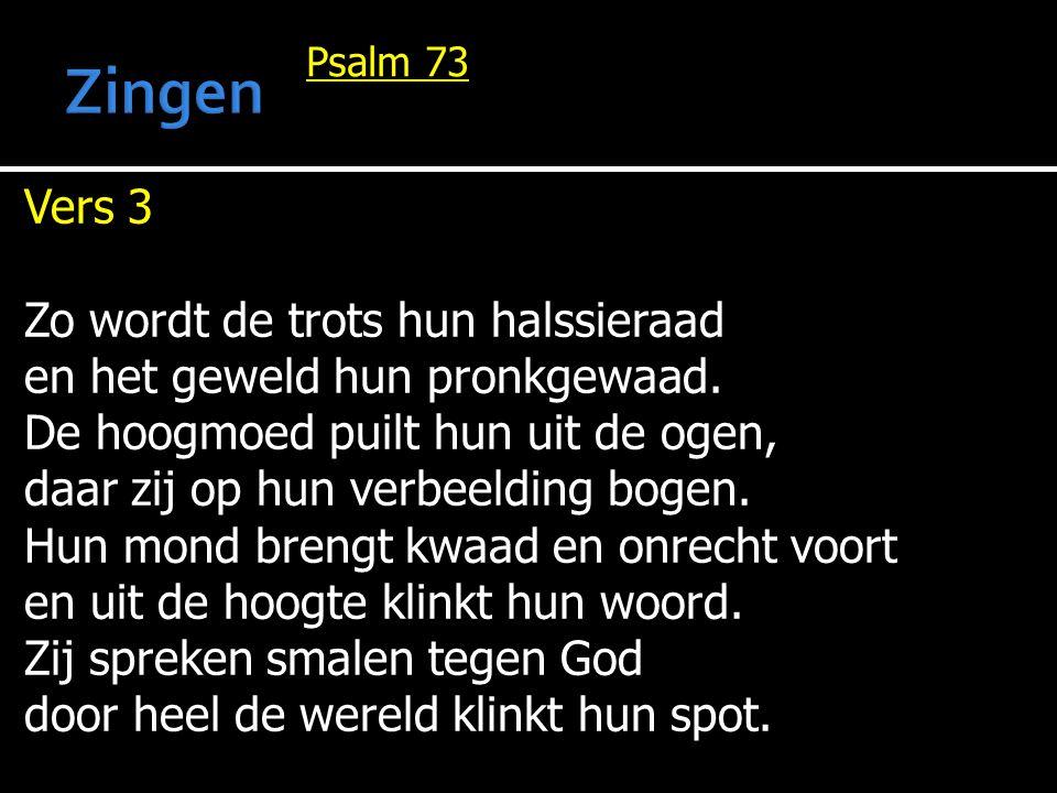 Psalm 73 Vers 3 Zo wordt de trots hun halssieraad en het geweld hun pronkgewaad. De hoogmoed puilt hun uit de ogen, daar zij op hun verbeelding bogen.