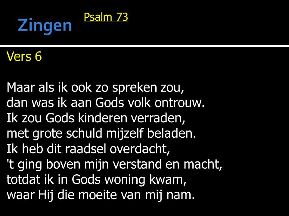 Psalm 73 Vers 6 Maar als ik ook zo spreken zou, dan was ik aan Gods volk ontrouw. Ik zou Gods kinderen verraden, met grote schuld mijzelf beladen. Ik