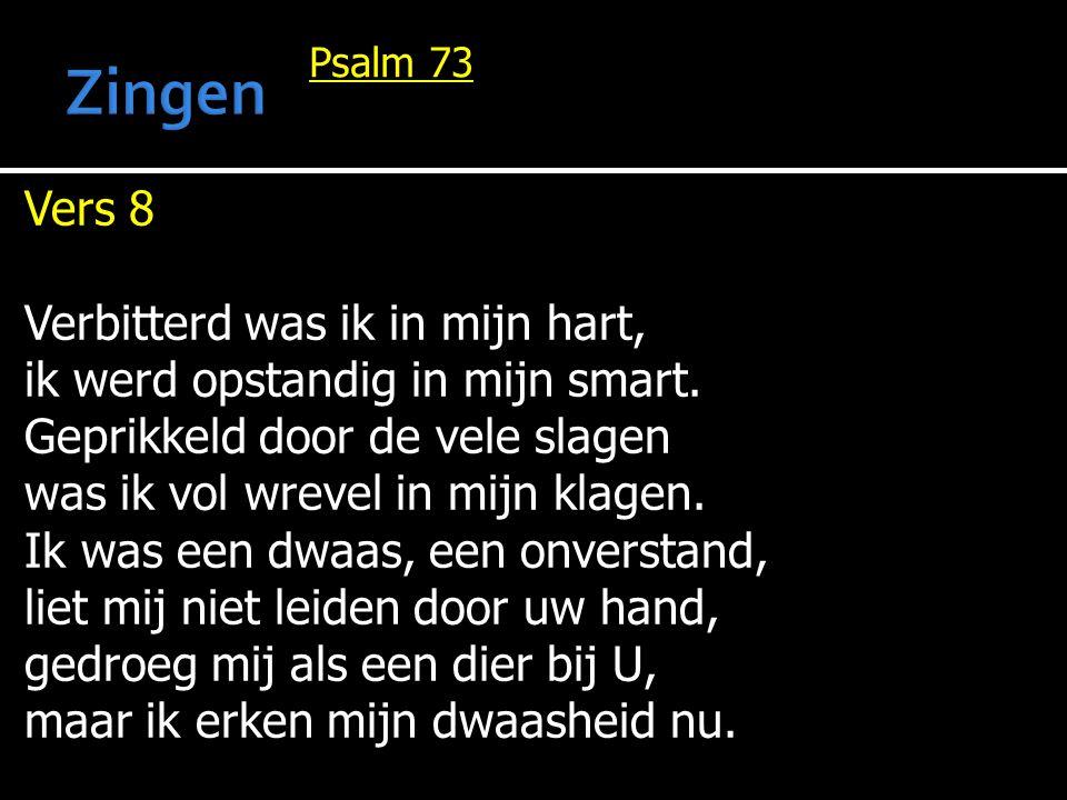 Psalm 73 Vers 8 Verbitterd was ik in mijn hart, ik werd opstandig in mijn smart. Geprikkeld door de vele slagen was ik vol wrevel in mijn klagen. Ik w