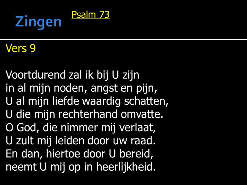 Psalm 73 Vers 9 Voortdurend zal ik bij U zijn in al mijn noden, angst en pijn, U al mijn liefde waardig schatten, U die mijn rechterhand omvatte. O Go