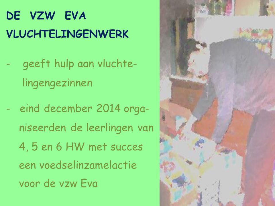 DE VZW EVA VLUCHTELINGENWERK - geeft hulp aan vluchte- lingengezinnen -eind december 2014 orga- niseerden de leerlingen van 4, 5 en 6 HW met succes een voedselinzamelactie voor de vzw Eva