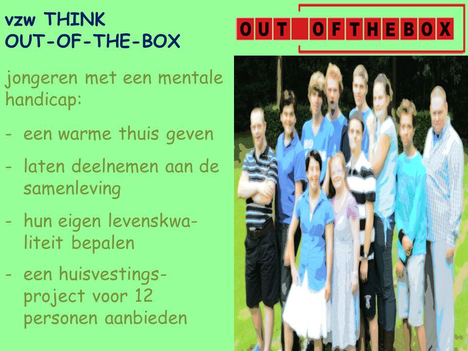vzw THINK OUT-OF-THE-BOX jongeren met een mentale handicap: - een warme thuis geven -laten deelnemen aan de samenleving -hun eigen levenskwa- liteit bepalen -een huisvestings- project voor 12 personen aanbieden
