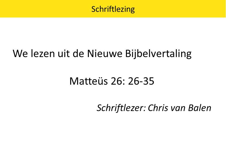 We lezen uit de Nieuwe Bijbelvertaling Matteüs 26: 26-35 Schriftlezer: Chris van Balen Schriftlezing