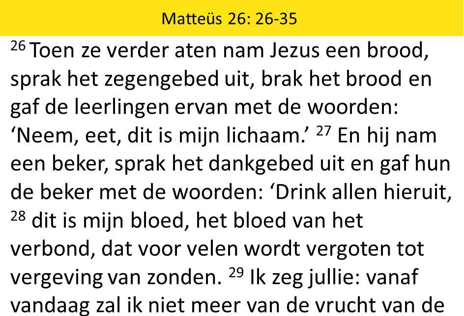Matteüs 26: 26-35 26 Toen ze verder aten nam Jezus een brood, sprak het zegengebed uit, brak het brood en gaf de leerlingen ervan met de woorden: 'Neem, eet, dit is mijn lichaam.' 27 En hij nam een beker, sprak het dankgebed uit en gaf hun de beker met de woorden: 'Drink allen hieruit, 28 dit is mijn bloed, het bloed van het verbond, dat voor velen wordt vergoten tot vergeving van zonden.