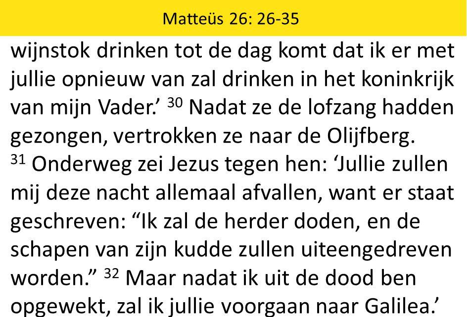 Matteüs 26: 26-35 wijnstok drinken tot de dag komt dat ik er met jullie opnieuw van zal drinken in het koninkrijk van mijn Vader.' 30 Nadat ze de lofzang hadden gezongen, vertrokken ze naar de Olijfberg.