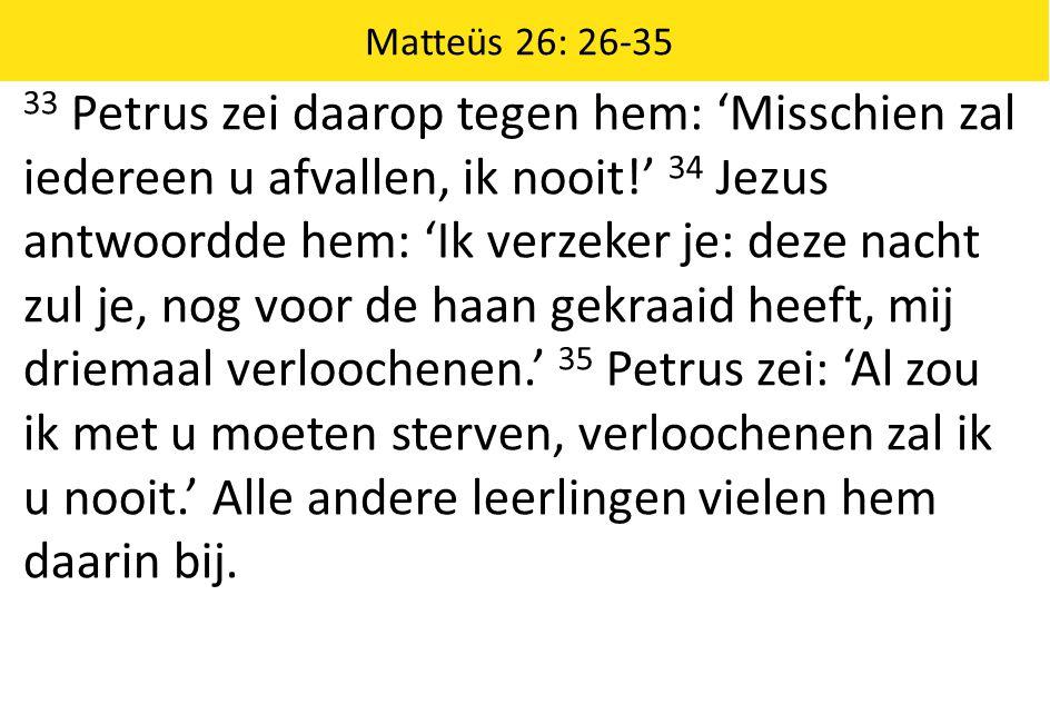 Matteüs 26: 26-35 33 Petrus zei daarop tegen hem: 'Misschien zal iedereen u afvallen, ik nooit!' 34 Jezus antwoordde hem: 'Ik verzeker je: deze nacht zul je, nog voor de haan gekraaid heeft, mij driemaal verloochenen.' 35 Petrus zei: 'Al zou ik met u moeten sterven, verloochenen zal ik u nooit.' Alle andere leerlingen vielen hem daarin bij.