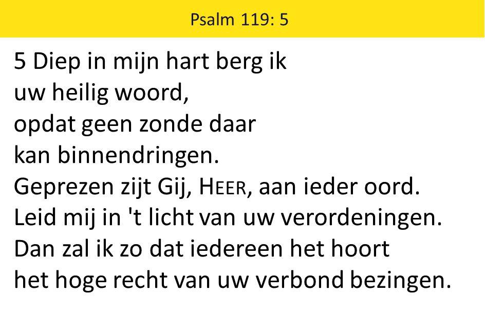 Psalm 119: 5 5 Diep in mijn hart berg ik uw heilig woord, opdat geen zonde daar kan binnendringen. Geprezen zijt Gij, H EER, aan ieder oord. Leid mij