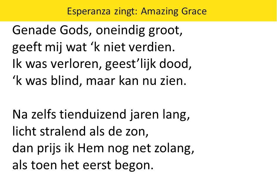 Esperanza zingt: Amazing Grace Genade Gods, oneindig groot, geeft mij wat 'k niet verdien. Ik was verloren, geest'lijk dood, 'k was blind, maar kan nu