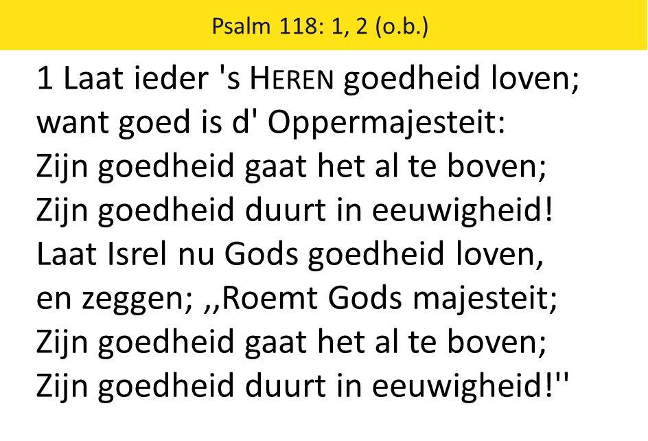 Psalm 118: 1, 2 (o.b.) 1 Laat ieder s H EREN goedheid loven; want goed is d Oppermajesteit: Zijn goedheid gaat het al te boven; Zijn goedheid duurt in eeuwigheid.