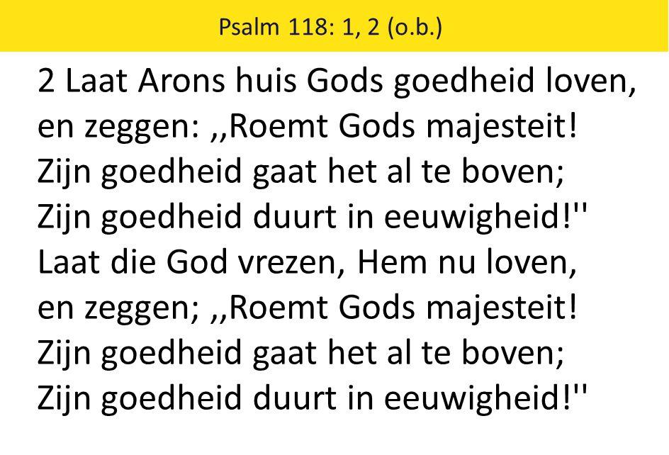 Psalm 118: 1, 2 (o.b.) 2 Laat Arons huis Gods goedheid loven, en zeggen:,,Roemt Gods majesteit! Zijn goedheid gaat het al te boven; Zijn goedheid duur