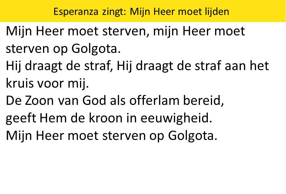 Esperanza zingt: Mijn Heer moet lijden Mijn Heer moet sterven, mijn Heer moet sterven op Golgota. Hij draagt de straf, Hij draagt de straf aan het kru