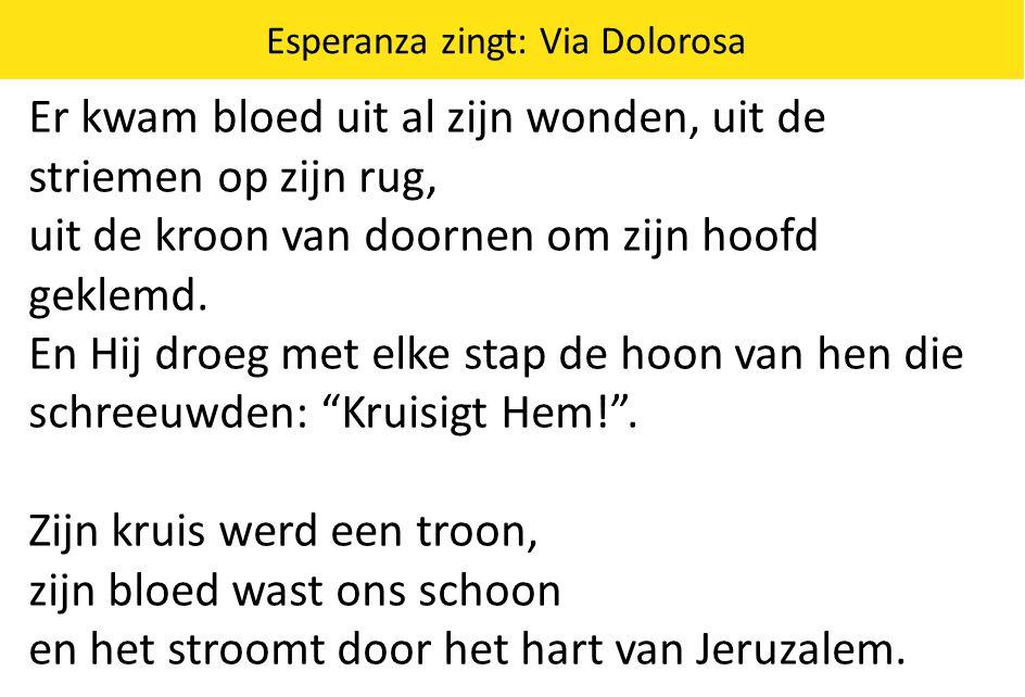 Esperanza zingt: Via Dolorosa Er kwam bloed uit al zijn wonden, uit de striemen op zijn rug, uit de kroon van doornen om zijn hoofd geklemd. En Hij dr
