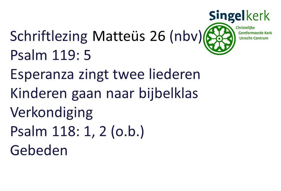 Schriftlezing Matteüs 26 (nbv) Psalm 119: 5 Esperanza zingt twee liederen Kinderen gaan naar bijbelklas Verkondiging Psalm 118: 1, 2 (o.b.) Gebeden