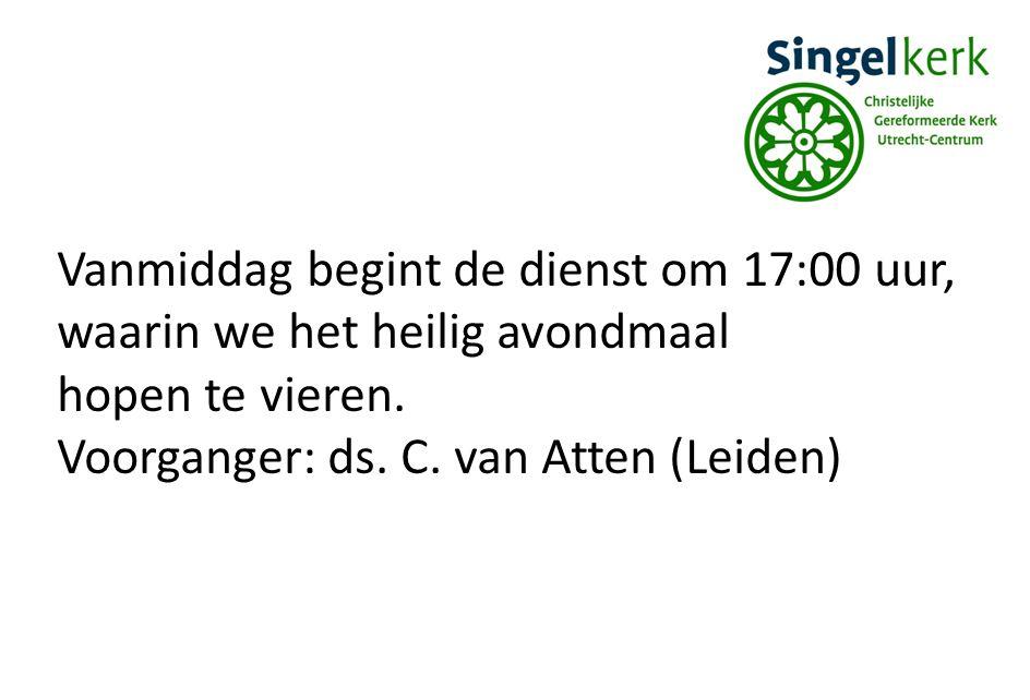 Vanmiddag begint de dienst om 17:00 uur, waarin we het heilig avondmaal hopen te vieren. Voorganger: ds. C. van Atten (Leiden)