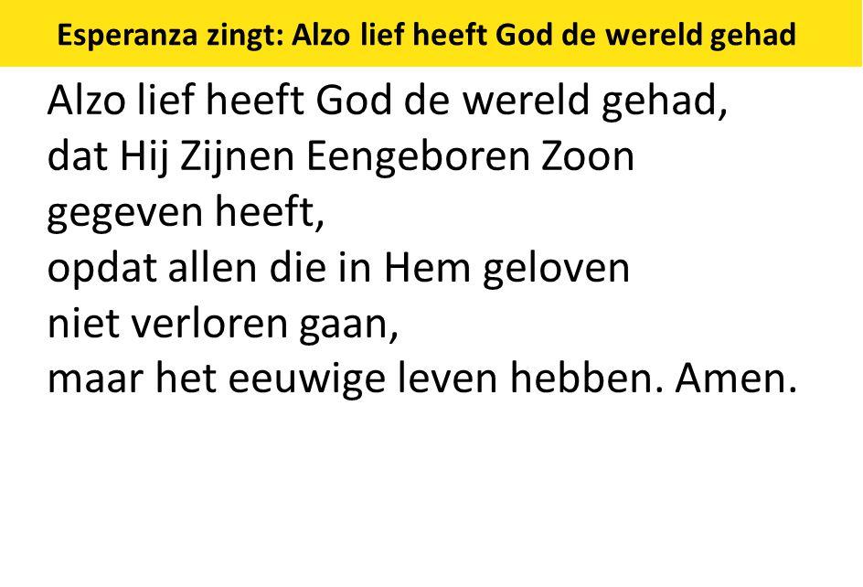 Esperanza zingt: Alzo lief heeft God de wereld gehad Alzo lief heeft God de wereld gehad, dat Hij Zijnen Eengeboren Zoon gegeven heeft, opdat allen die in Hem geloven niet verloren gaan, maar het eeuwige leven hebben.