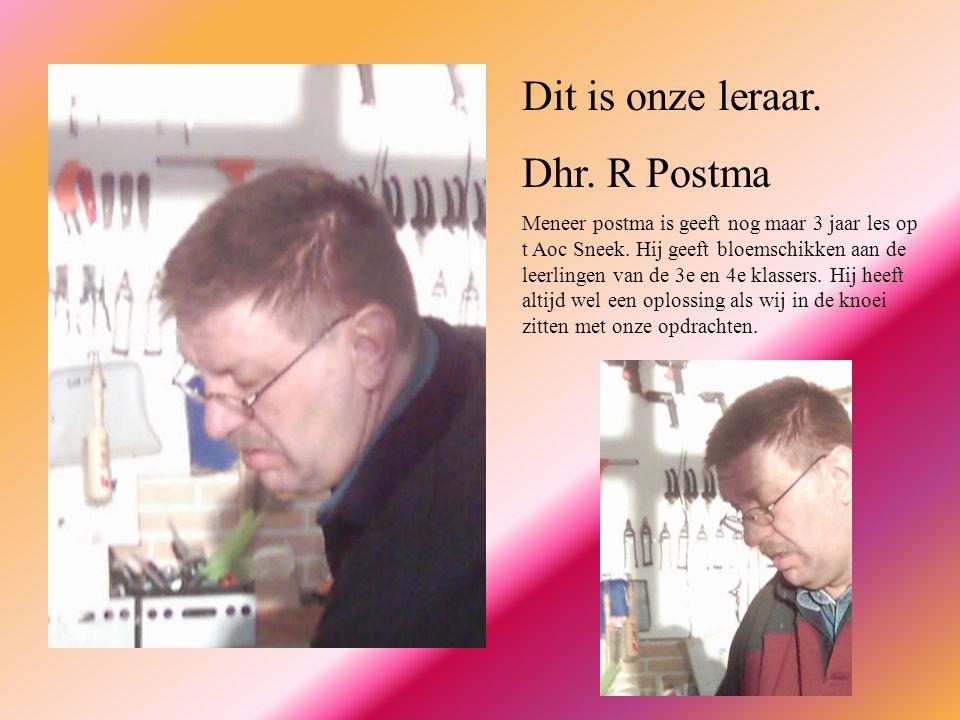Dit is onze leraar. Dhr. R Postma Meneer postma is geeft nog maar 3 jaar les op t Aoc Sneek. Hij geeft bloemschikken aan de leerlingen van de 3e en 4e