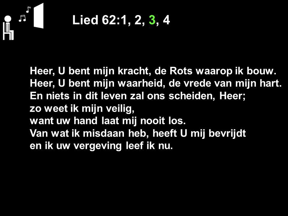Lied 62:1, 2, 3, 4 Heer, U bent mijn kracht, de Rots waarop ik bouw. Heer, U bent mijn waarheid, de vrede van mijn hart. En niets in dit leven zal ons