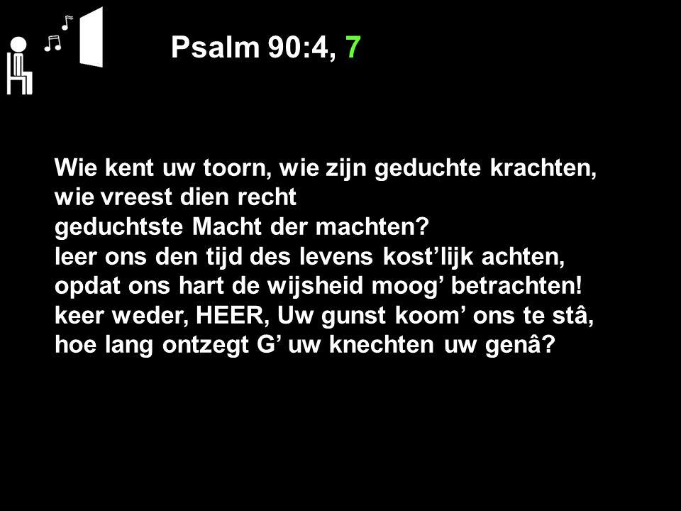 Psalm 90:4, 7 Wie kent uw toorn, wie zijn geduchte krachten, wie vreest dien recht geduchtste Macht der machten? leer ons den tijd des levens kost'lij