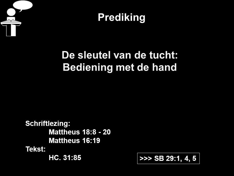 Prediking De sleutel van de tucht: Bediening met de hand >>> SB 29:1, 4, 5 Schriftlezing: Mattheus 18:8 - 20 Mattheus 16:19 Tekst: HC. 31:85