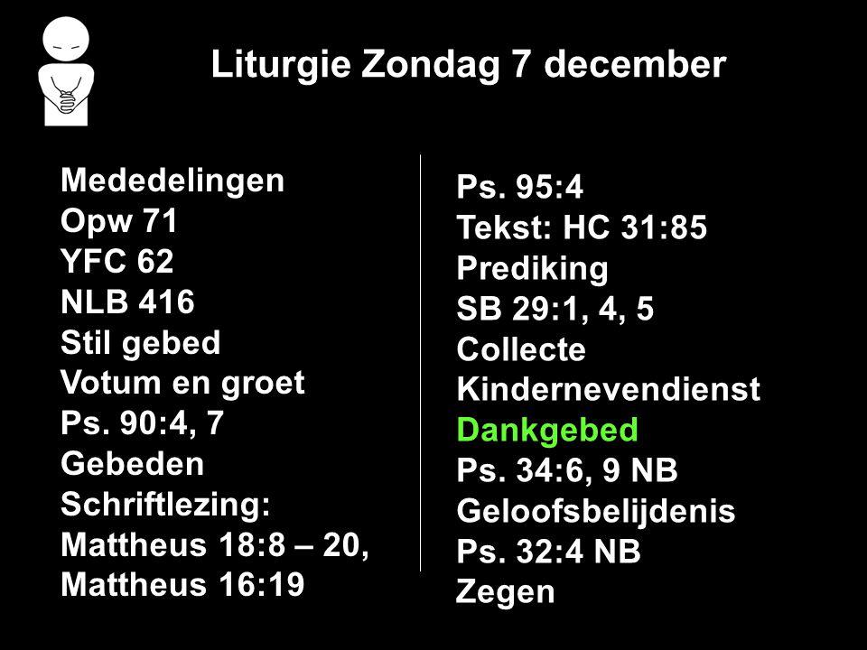 Liturgie Zondag 7 december Mededelingen Opw 71 YFC 62 NLB 416 Stil gebed Votum en groet Ps. 90:4, 7 Gebeden Schriftlezing: Mattheus 18:8 – 20, Mattheu