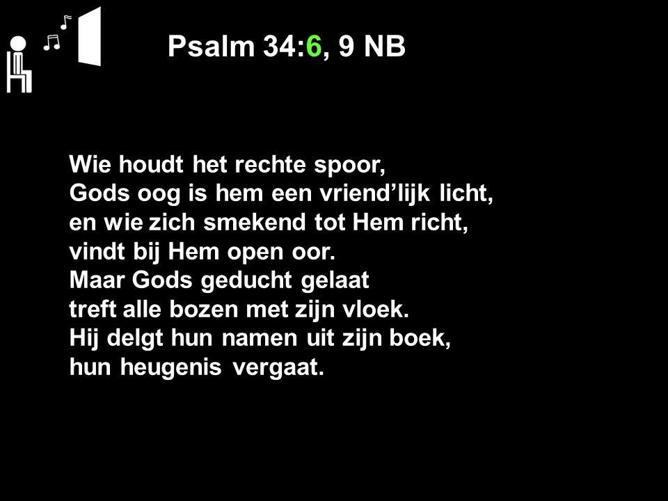 Psalm 34:6, 9 NB Wie houdt het rechte spoor, Gods oog is hem een vriend'lijk licht, en wie zich smekend tot Hem richt, vindt bij Hem open oor. Maar Go