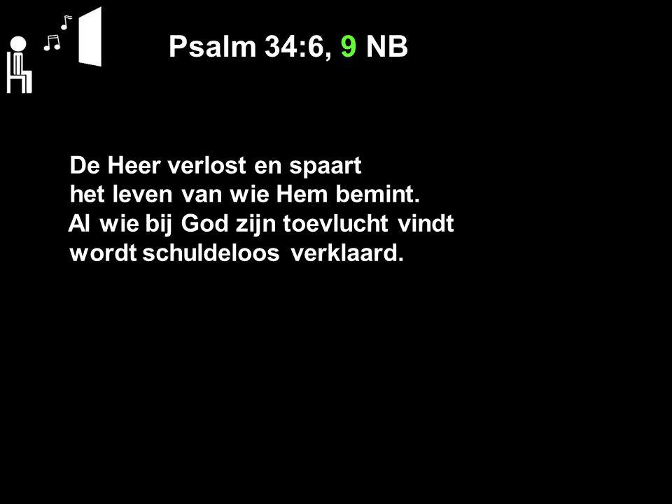Psalm 34:6, 9 NB De Heer verlost en spaart het leven van wie Hem bemint. Al wie bij God zijn toevlucht vindt wordt schuldeloos verklaard.