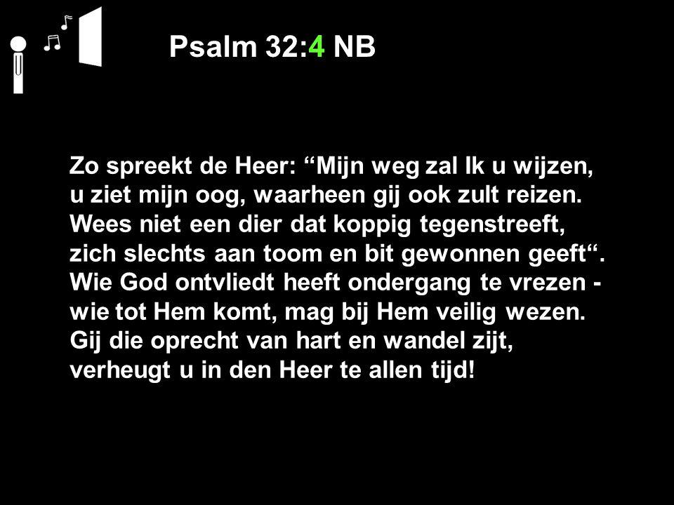 """Psalm 32:4 NB Zo spreekt de Heer: """"Mijn weg zal Ik u wijzen, u ziet mijn oog, waarheen gij ook zult reizen. Wees niet een dier dat koppig tegenstreeft"""