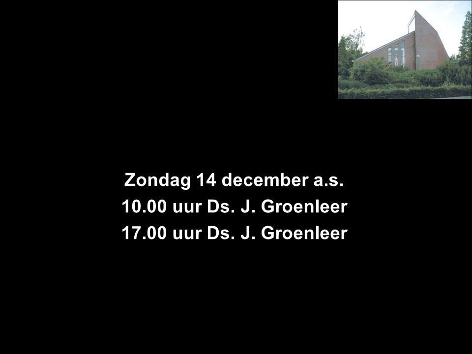 Zondag 14 december a.s. 10.00 uur Ds. J. Groenleer 17.00 uur Ds. J. Groenleer