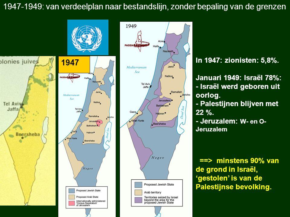 In 1947: zionisten: 5,8%. Januari 1949: Israël 78%: - Israël werd geboren uit oorlog. - Palestijnen blijven met 22 %. - Jeruzalem: W- en O- Jeruzalem