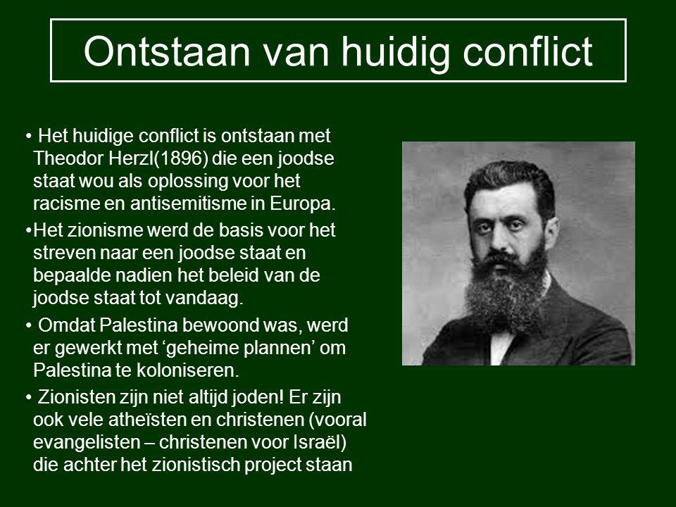 Ontstaan van huidig conflict Het huidige conflict is ontstaan met Theodor Herzl(1896) die een joodse staat wou als oplossing voor het racisme en antis