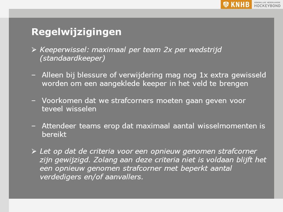 Regelwijzigingen  Keeperwissel: maximaal per team 2x per wedstrijd (standaardkeeper) –Alleen bij blessure of verwijdering mag nog 1x extra gewisseld