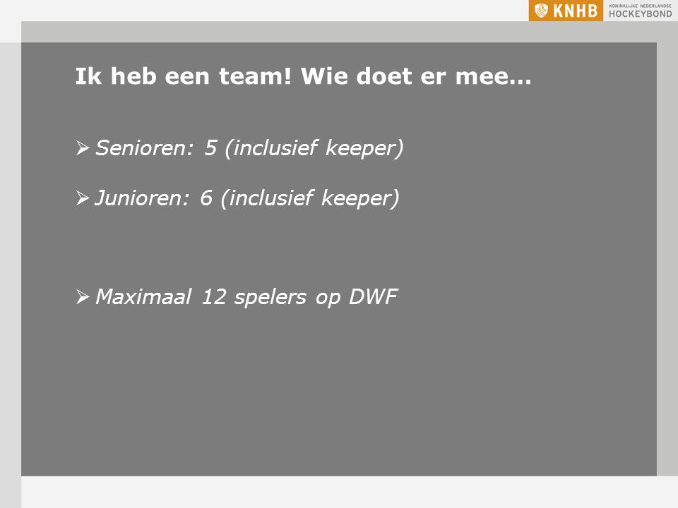 Ik heb een team! Wie doet er mee…  Senioren: 5 (inclusief keeper)  Junioren: 6 (inclusief keeper)  Maximaal 12 spelers op DWF