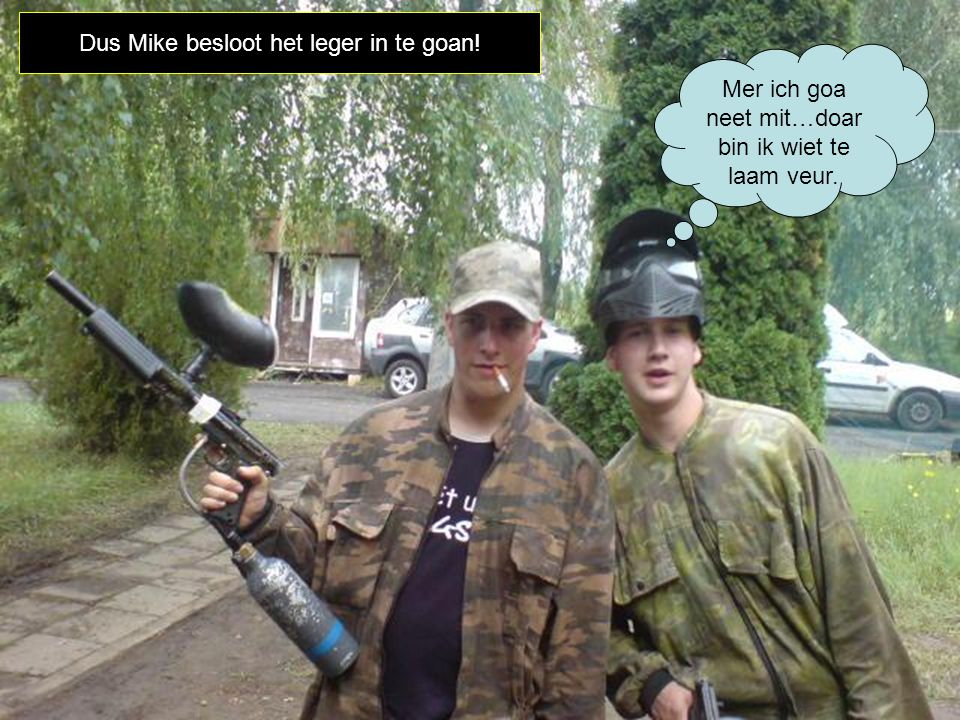 Dus Mike besloot het leger in te goan! Mer ich goa neet mit…doar bin ik wiet te laam veur.