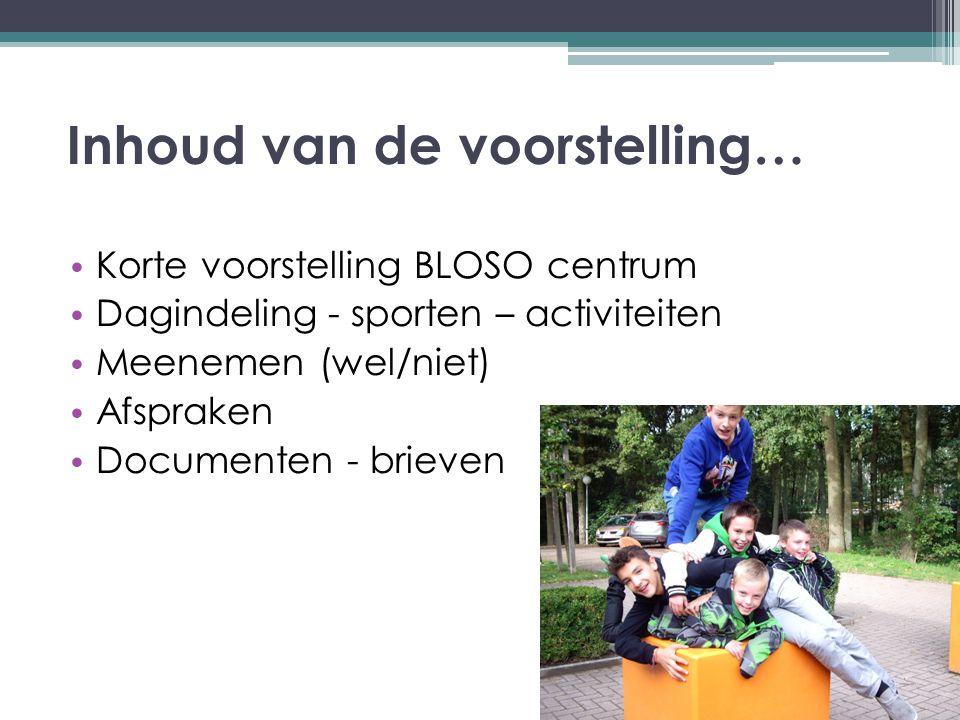 Inhoud van de voorstelling… Korte voorstelling BLOSO centrum Dagindeling - sporten – activiteiten Meenemen (wel/niet) Afspraken Documenten - brieven