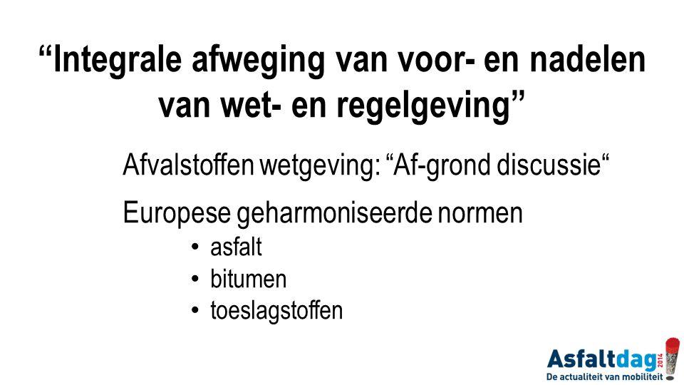 """Afvalstoffen wetgeving: """"Af-grond discussie"""" Europese geharmoniseerde normen asfalt bitumen toeslagstoffen """"Integrale afweging van voor- en nadelen va"""