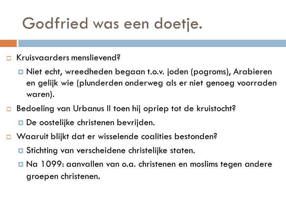 Godfried was een doetje.  Kruisvaarders menslievend?  Niet echt, wreedheden begaan t.o.v. joden (pogroms), Arabieren en gelijk wie (plunderden onder
