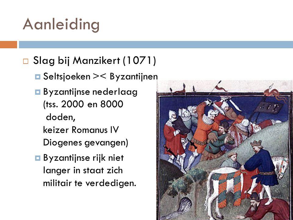 Aanleiding  Slag bij Manzikert (1071)  Seltsjoeken >< Byzantijnen  Byzantijnse nederlaag (tss. 2000 en 8000 doden, keizer Romanus IV Diogenes gevan