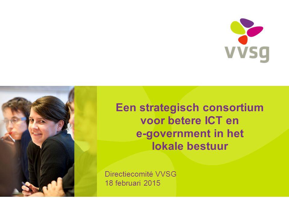 Een strategisch consortium voor betere ICT en e-government in het lokale bestuur Directiecomité VVSG 18 februari 2015