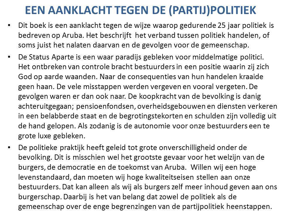 EEN AANKLACHT TEGEN DE (PARTIJ)POLITIEK Dit boek is een aanklacht tegen de wijze waarop gedurende 25 jaar politiek is bedreven op Aruba.