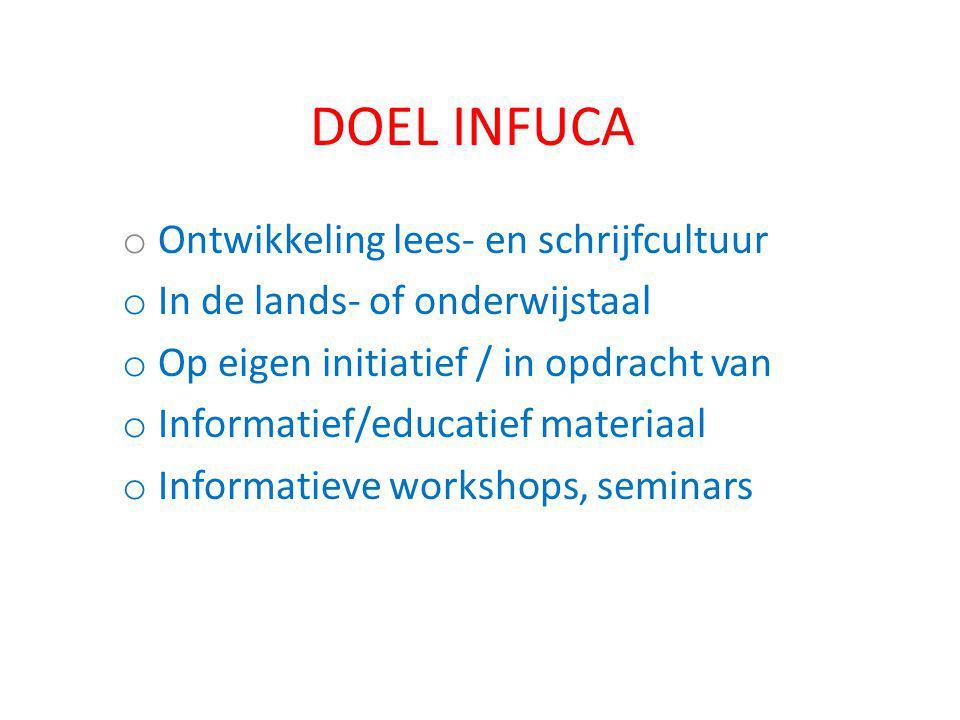DOEL INFUCA o Ontwikkeling lees- en schrijfcultuur o In de lands- of onderwijstaal o Op eigen initiatief / in opdracht van o Informatief/educatief materiaal o Informatieve workshops, seminars