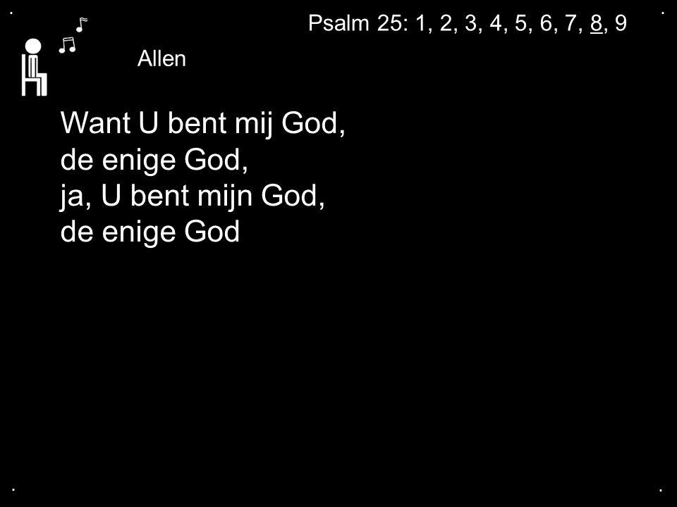 .... Want U bent mij God, de enige God, ja, U bent mijn God, de enige God Allen Psalm 25: 1, 2, 3, 4, 5, 6, 7, 8, 9
