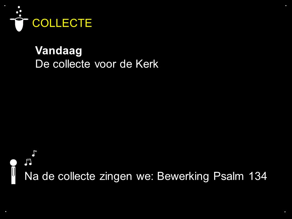 .... COLLECTE Vandaag De collecte voor de Kerk Na de collecte zingen we: Bewerking Psalm 134