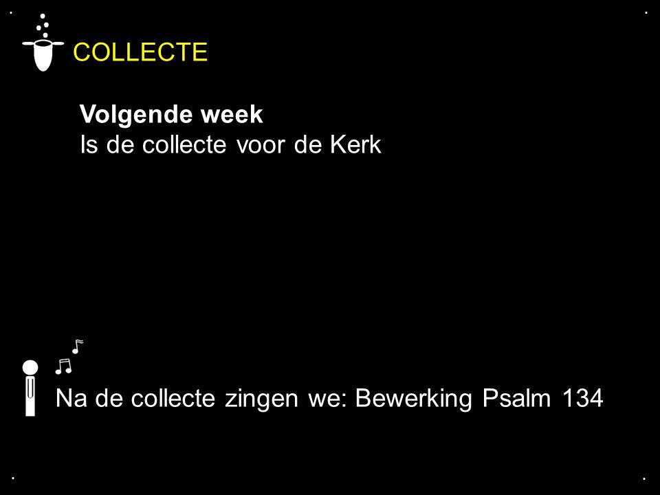 .... COLLECTE Volgende week Is de collecte voor de Kerk Na de collecte zingen we: Bewerking Psalm 134