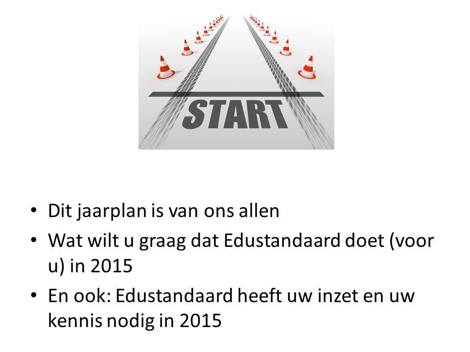 Dit jaarplan is van ons allen Wat wilt u graag dat Edustandaard doet (voor u) in 2015 En ook: Edustandaard heeft uw inzet en uw kennis nodig in 2015
