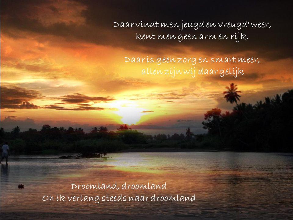 Daar heerst steeds vree, …dus ga met mij mee…… Samen naar het heerlijke droomland Droomland, droomland Oh ik verlang steeds naar droomland