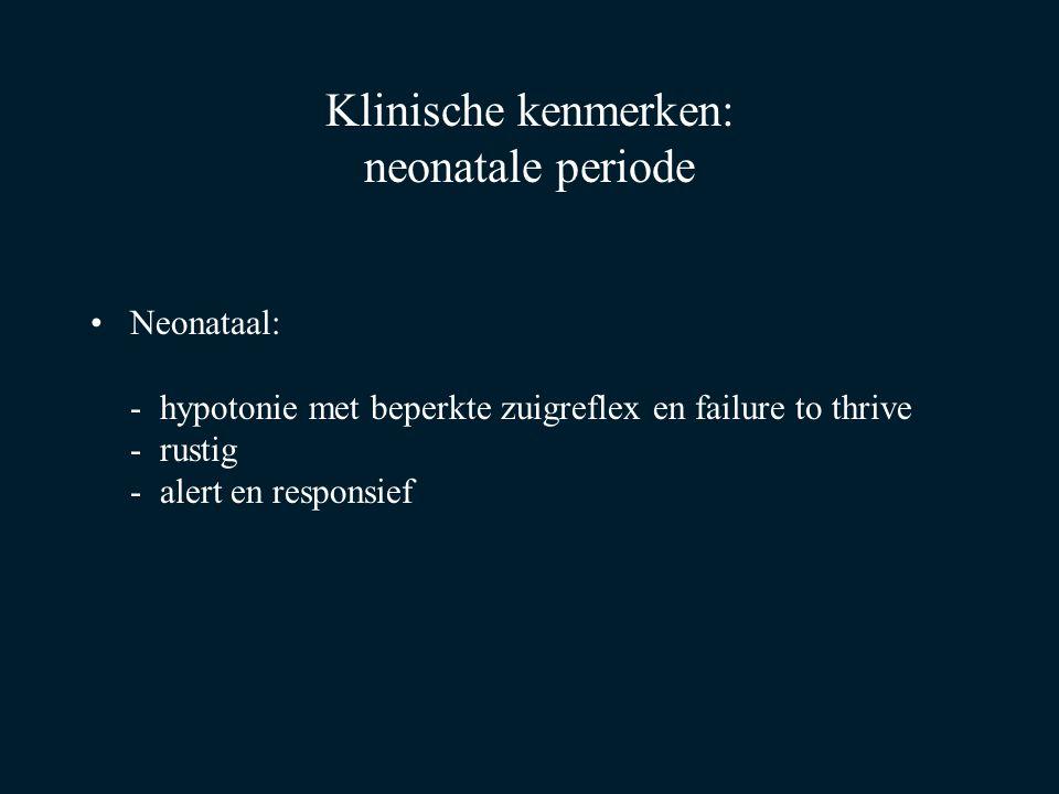 Klinische kenmerken: neonatale periode Neonataal: - hypotonie met beperkte zuigreflex en failure to thrive - rustig - alert en responsief