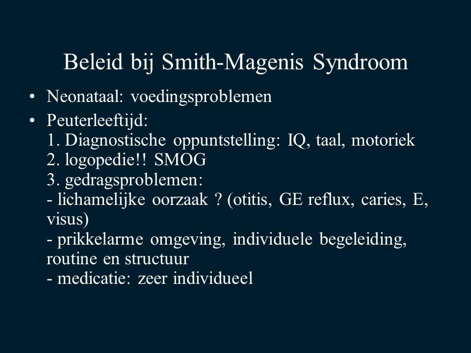 Beleid bij Smith-Magenis Syndroom Neonataal: voedingsproblemen Peuterleeftijd: 1. Diagnostische oppuntstelling: IQ, taal, motoriek 2. logopedie!! SMOG