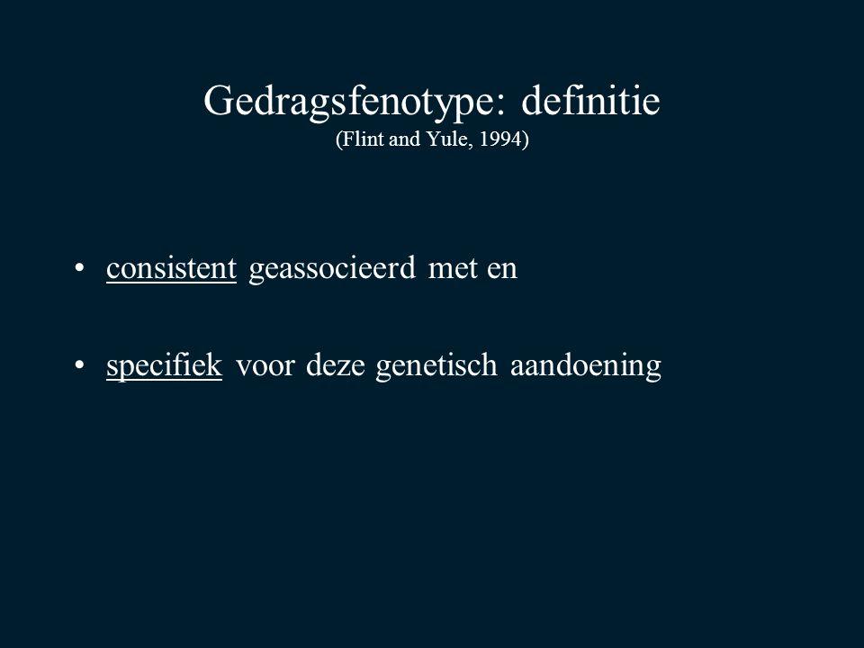 Gedragsfenotype: definitie (Flint and Yule, 1994) consistent geassocieerd met en specifiek voor deze genetisch aandoening